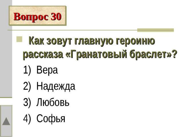 Вопрос 30 Как зовут главную героиню рассказа «Гранатовый браслет»? 1) Вера 2) Надежда 3) Любовь 4) Софья