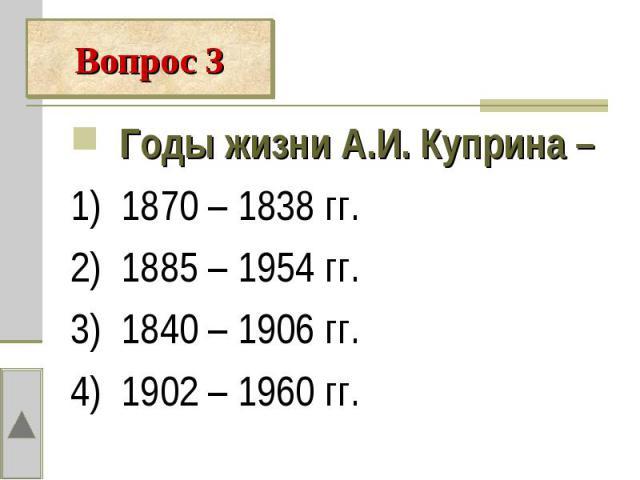 Годы жизни А.И. Куприна – 1) 1870 – 1838 гг.2) 1885 – 1954 гг.3) 1840 – 1906 гг.4) 1902 – 1960 гг.