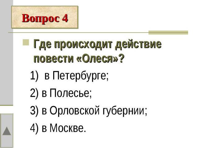 Где происходит действие повести «Олеся»? 1) в Петербурге; 2) в Полесье; 3) в Орловской губернии; 4) в Москве.