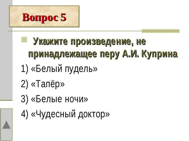 Вопрос 5 Укажите произведение, не принадлежащее перу А.И. Куприна1) «Белый пудель»2) «Тапёр»3) «Белые ночи»4) «Чудесный доктор»