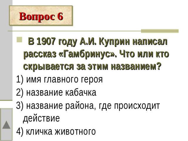 Вопрос 6 В 1907 году А.И. Куприн написал рассказ «Гамбринус». Что или кто скрывается за этим названием?1) имя главного героя2) название кабачка3) название района, где происходит действие4) кличка животного