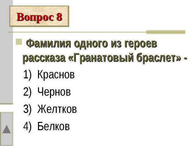 Вопрос 8 Фамилия одного из героев рассказа «Гранатовый браслет» - 1) Краснов 2) Чернов 3) Желтков 4) Белков