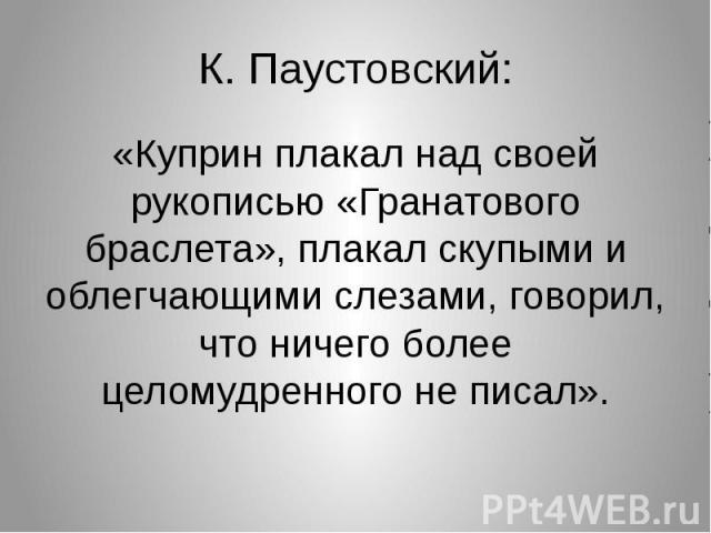 К. Паустовский:«Куприн плакал над своей рукописью «Гранатового браслета», плакал скупыми и облегчающими слезами, говорил, что ничего более целомудренного не писал».
