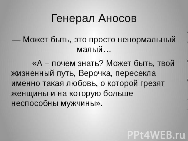 Генерал Аносов— Может быть, это просто ненормальный малый… «А – почем знать? Может быть, твой жизненный путь, Верочка, пересекла именно такая любовь, о которой грезят женщины и на которую больше неспособны мужчины».
