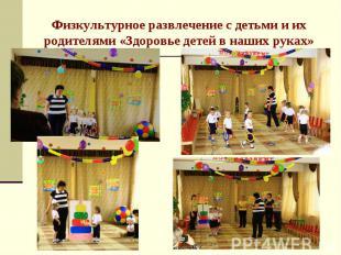 Физкультурное развлечение с детьми и их родителями «Здоровье детей в наших руках