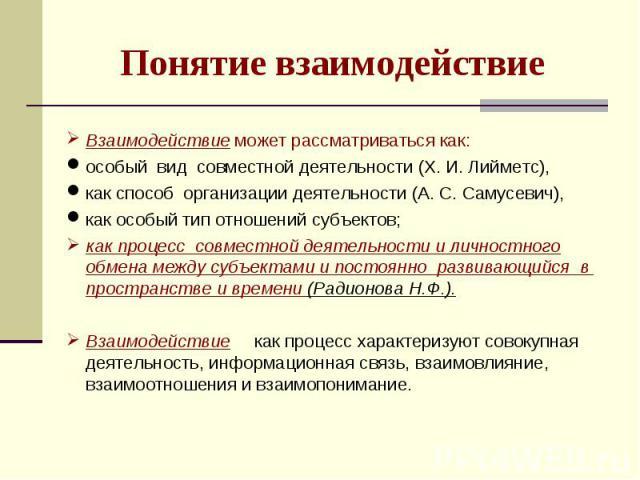 Понятие взаимодействиеВзаимодействие может рассматриваться как:особый вид совместной деятельности (Х. И. Лийметс), как способ организации деятельности (А. С. Самусевич),как особый тип отношений субъектов; как процесс совместной деятельности и личнос…