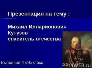 Презентация на тему : Михаил Илларионович Кутузов спаситель отечества Выполнил 4