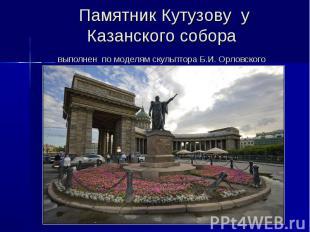 Памятник Кутузову у Казанского собора выполнен по моделям скульптора Б.И. Орловс