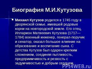 Биография М.И.КутузоваМихаил Кутузовродился в 1745 году в дворянской семье, име