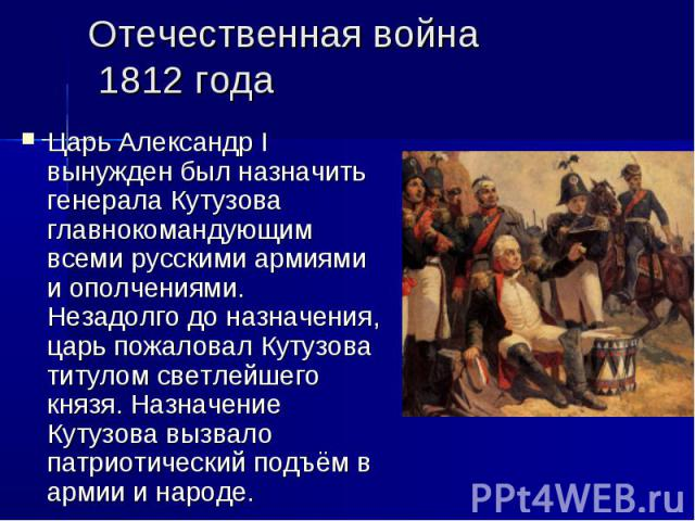 Отечественная война 1812 годаЦарьАлександр I вынужден был назначить генерала Кутузова главнокомандующим всеми русскими армиями и ополчениями. Незадолго до назначения, царь пожаловал Кутузова титулом светлейшего князя. Назначение Кутузова вызвало па…