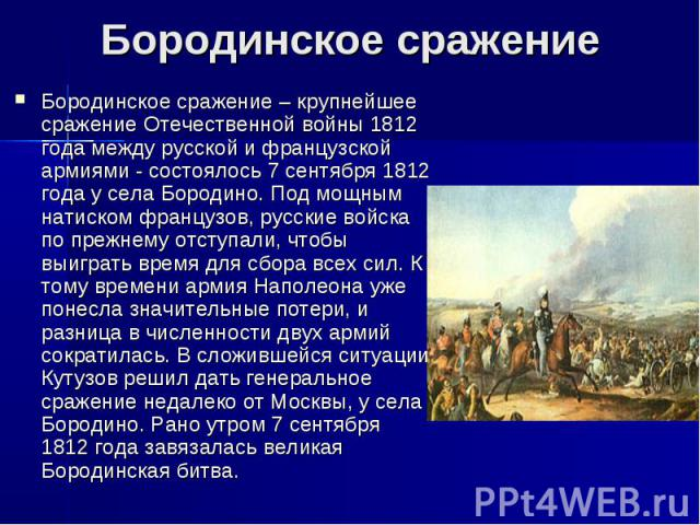 Бородинское сражениеБородинское сражение – крупнейшее сражение Отечественной войны 1812 года между русской и французской армиями - состоялось 7 сентября 1812 года у села Бородино. Под мощным натиском французов, русские войска по прежнему отступали,…
