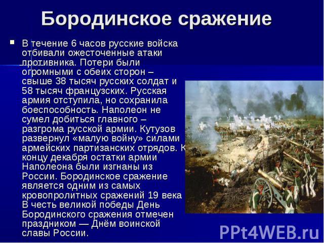 Бородинское сражениеВ течение 6 часов русские войска отбивали ожесточенные атаки противника. Потери были огромными с обеих сторон – свыше 38 тысяч русских солдат и 58 тысяч французских. Русская армия отступила, но сохранила боеспособность. Наполеон …