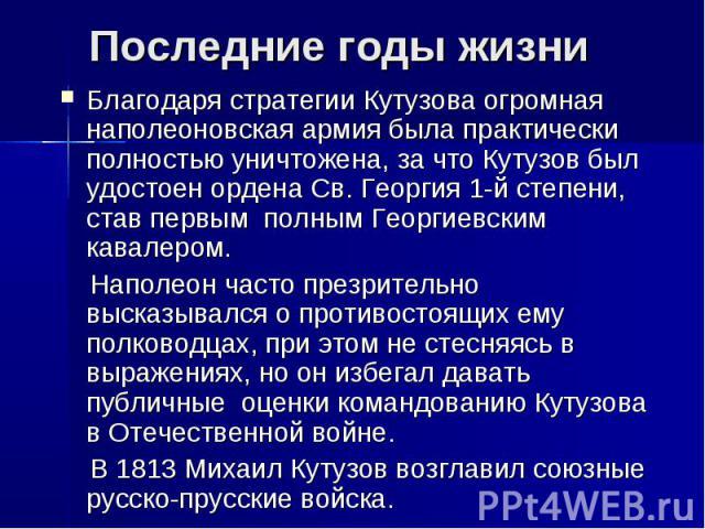 Последние годы жизниБлагодаря стратегии Кутузова огромная наполеоновская армия была практически полностью уничтожена, за что Кутузов был удостоенордена Св. Георгия1-й степени, став первым полным Георгиевским кавалером. Наполеон часто презрительно …