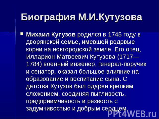 Биография М.И.КутузоваМихаил Кутузовродился в 1745 году в дворянской семье, имевшей родовые корни на новгородской земле. Его отец, Илларион Матвеевич Кутузова(1717—1784) военный инженер, генерал-поручик и сенатор, оказал большое влияние на образов…