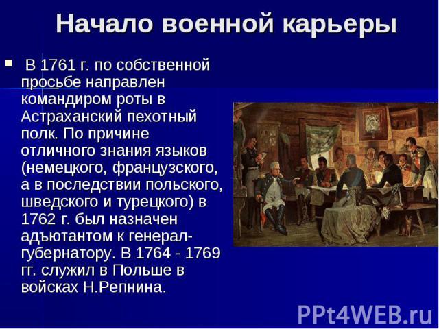 Начало военной карьерыВ 1761 г. по собственной просьбе направлен командиром роты в Астраханский пехотный полк. По причине отличного знания языков (немецкого, французского, а в последствии польского, шведского и турецкого) в 1762 г. был назначен адъ…