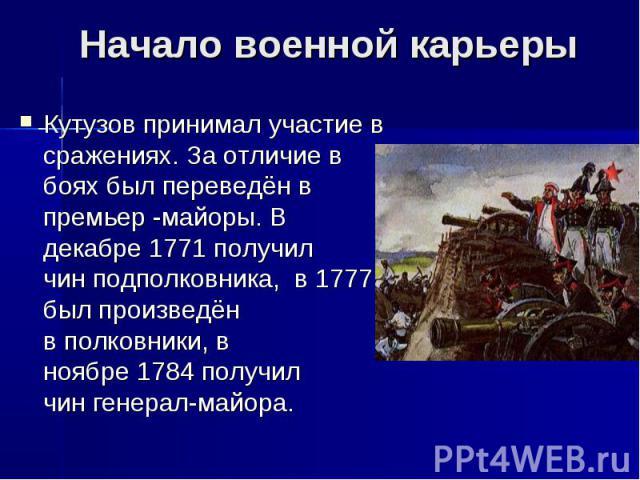 Начало военной карьерыКутузов принимал участие в сражениях. За отличие в боях был переведён в премьер -майоры. В декабре1771получил чинподполковника,в1777 был произведён вполковники, в ноябре1784получил чингенерал-майора.