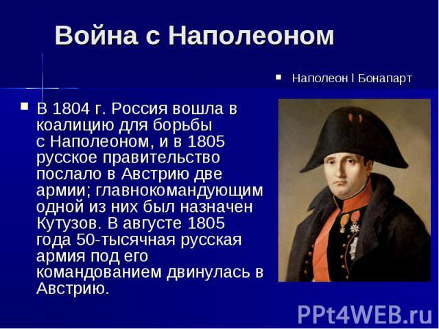 Война с НаполеономВ1804г.Россиявошла в коалицию для борьбы сНаполеоном, и в1805 русское правительство послало в Австрию две армии; главнокомандующим одной из них был назначен Кутузов. В августе1805 года50-тысячная русская армия под его коман…