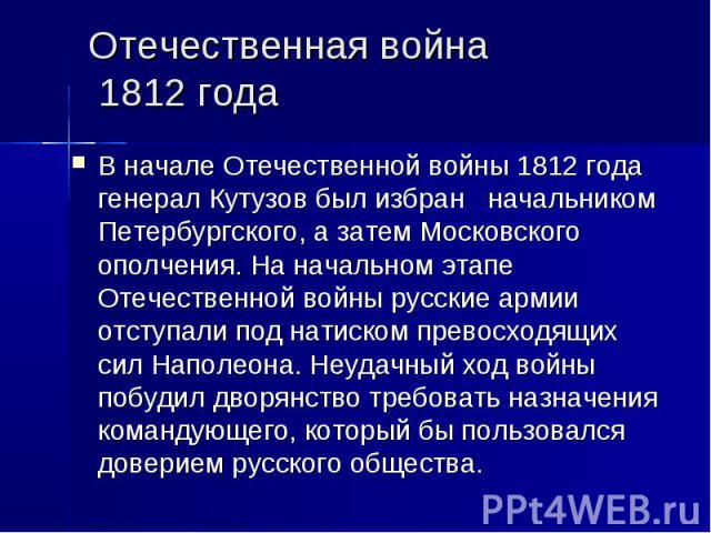 Отечественная война 1812 годаВ началеОтечественной войны 1812 года генерал Кутузов был избран начальником Петербургского, а затем Московского ополчения. На начальном этапе Отечественной войны русские армии отступали под натиском превосходящих сил Н…