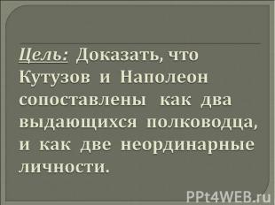 Цель: Доказать, что Кутузов и Наполеон сопоставлены как два выдающихся полководц