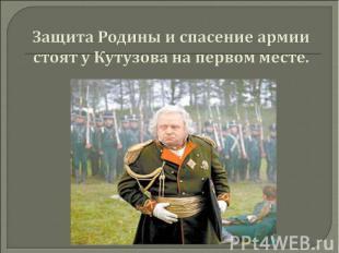 Защита Родины и спасение армии стоят у Кутузова на первом месте.