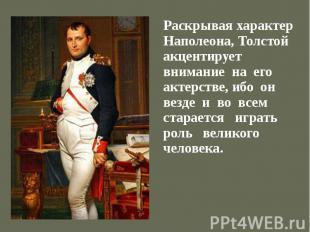 Раскрывая характер Наполеона, Толстой акцентирует внимание на его актерстве, ибо