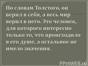 По словам Толстого, он верил в себя, а весь мир верил в него. Это человек, для к