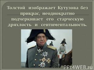Толстой изображает Кутузова без прикрас, неоднократно подчеркивает его старческу