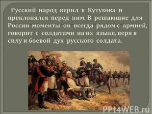 Русский народ верил в Кутузова и преклонялся перед ним. В решающие для России мо