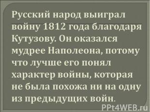 Русский народ выиграл войну 1812 года благодаря Кутузову. Он оказался мудрее Нап