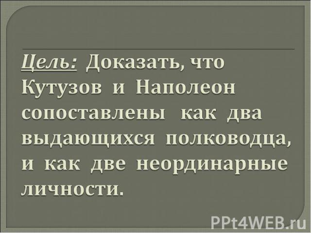 Цель: Доказать, что Кутузов и Наполеон сопоставлены как два выдающихся полководца, и как две неординарные личности.