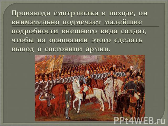 Производя смотр полка в походе, он внимательно подмечает малейшие подробности внешнего вида солдат, чтобы на основании этого сделать вывод о состоянии армии.