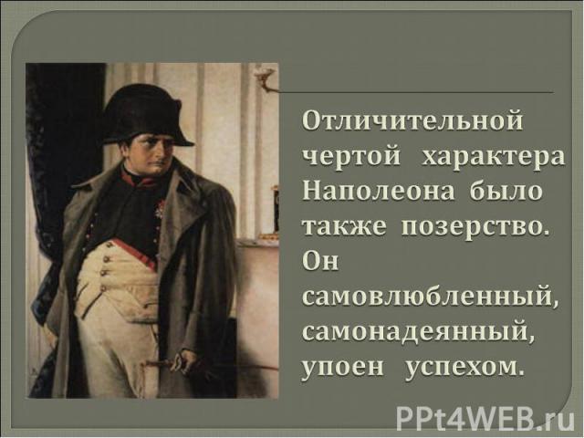 Отличительной чертой характера Наполеона было также позерство. Он самовлюбленный, самонадеянный, упоен успехом.