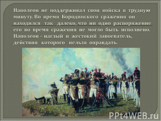 Наполеон не поддерживал свои войска в трудную минуту. Во время Бородинского сражения он находился так далеко, что ни одно распоряжение его во время сражения не могло быть исполнено. Наполеон – наглый и жестокий завоеватель, действия которого нельзя …
