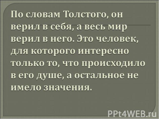 По словам Толстого, он верил в себя, а весь мир верил в него. Это человек, для которого интересно только то, что происходило в его душе, а остальное не имело значения.