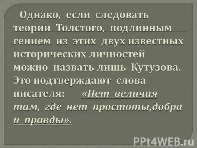 Однако, если следовать теории Толстого, подлинным гением из этих двух известных исторических личностей можно назвать лишь Кутузова. Это подтверждают слова писателя: «Нет величия там, где нет простоты,добра и правды».