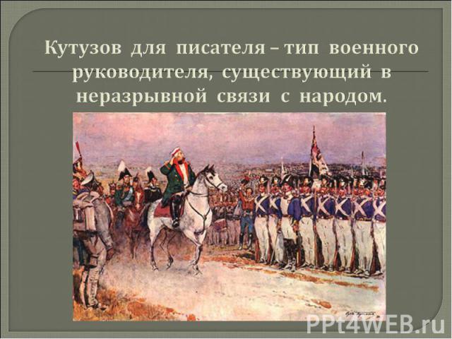 Кутузов для писателя – тип военного руководителя, существующий в неразрывной связи с народом.