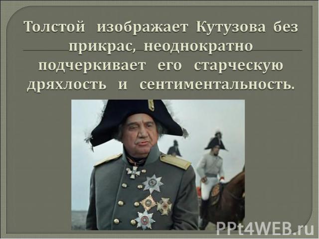 Толстой изображает Кутузова без прикрас, неоднократно подчеркивает его старческую дряхлость и сентиментальность.