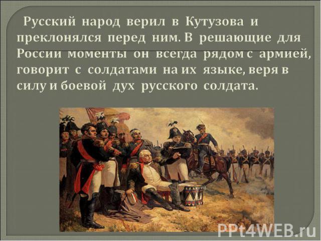 Русский народ верил в Кутузова и преклонялся перед ним. В решающие для России моменты он всегда рядом с армией, говорит с солдатами на их языке, веря в силу и боевой дух русского солдата.