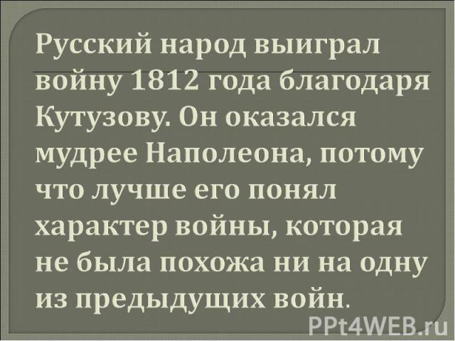 Русский народ выиграл войну 1812 года благодаря Кутузову. Он оказался мудрее Наполеона, потому что лучше его понял характер войны, которая не была похожа ни на одну из предыдущих войн.
