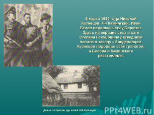9 марта 1944 года Николай Кузнецов, Ян Каминский, Иван Белов подошли к селу Бора