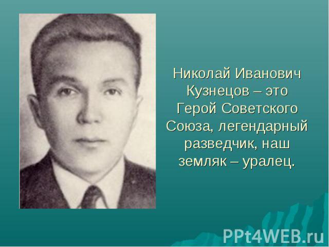 Николай Иванович Кузнецов – это Герой Советского Союза, легендарный разведчик, наш земляк – уралец.