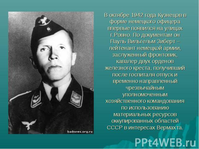 В октябре 1942 года Кузнецов в форме немецкого офицера впервые появился на улицах г.Ровно. По документам он Пауль Вильгельм Зиберт – лейтенант немецкой армии, заслуженный фронтовик, кавалер двух орденов железного креста, получивший после госпиталя о…