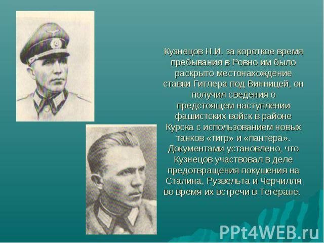 Кузнецов Н.И. за короткое время пребывания в Ровно им было раскрыто местонахождение ставки Гитлера под Винницей, он получил сведения о предстоящем наступлении фашистских войск в районе Курска с использованием новых танков «тигр» и «пантера». Докумен…