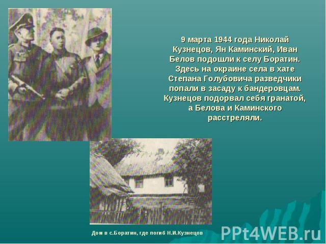9 марта 1944 года Николай Кузнецов, Ян Каминский, Иван Белов подошли к селу Боратин. Здесь на окраине села в хате Степана Голубовича разведчики попали в засаду к бандеровцам. Кузнецов подорвал себя гранатой, а Белова и Каминского расстреляли.Дом в с…