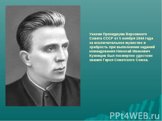 Указом Президиума Верховного Совета СССР от 5 ноября 1944 года за исключительное мужество и храбрость при выполнении заданий командования Николай Иванович Кузнецов был посмертно удостоензвания Героя Советского Союза.