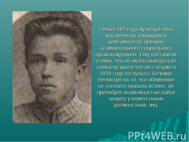 Сенью 192 года Кузнецов был исключен из техникума и комсомола по причине «сомнительного социального происхождения». Ему поставили в вину, что он якобы выходец из семьи кулака и что он с отцом ы 1919 году отступал с белыми. Несмотря на то, что обвине…