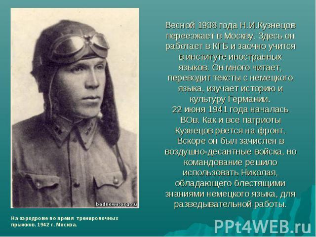 Весной 1938 года Н.И.Кузнецов переезжает в Москву. Здесь он работает в КГБ и заочно учится в институте иностранных языков. Он много читает, переводит тексты с немецкого языка, изучает историю и культуру Германии.22 июня 1941 года началась ВОв. Как и…