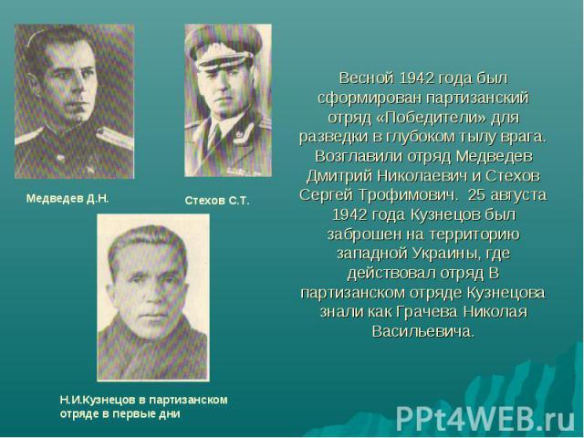 Весной 1942 года был сформирован партизанский отряд «Победители» для разведки в глубоком тылу врага. Возглавили отряд Медведев Дмитрий Николаевич и Стехов Сергей Трофимович. 25 августа 1942 года Кузнецов был заброшен на территорию западной Украины, …