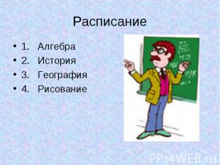 Расписание 1. Алгебра2. История3. География4. Рисование