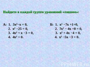 Найдите в каждой группе уравнений «лишнее»: А: 1. 3х2−х = 0, Б: 1. х2 −7х +1=0,